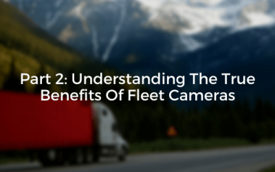 Part 2: Understanding The True Benefits Of Fleet Cameras